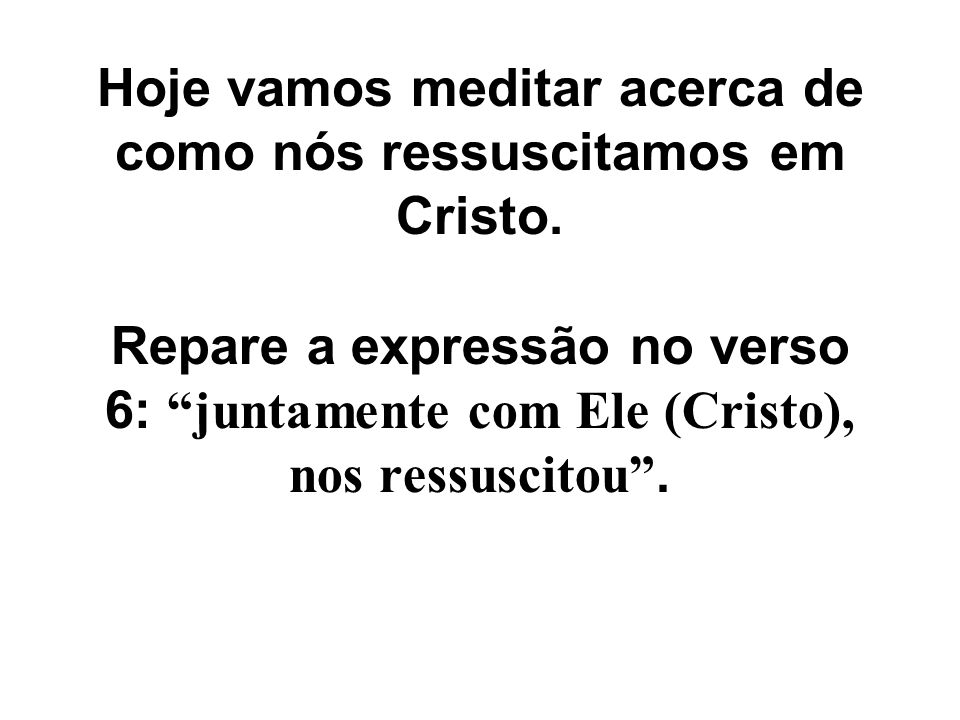 """Hoje vamos meditar acerca de como nós ressuscitamos em Cristo. Repare a expressão no verso 6: """"juntamente com Ele (Cristo), nos ressuscitou""""."""