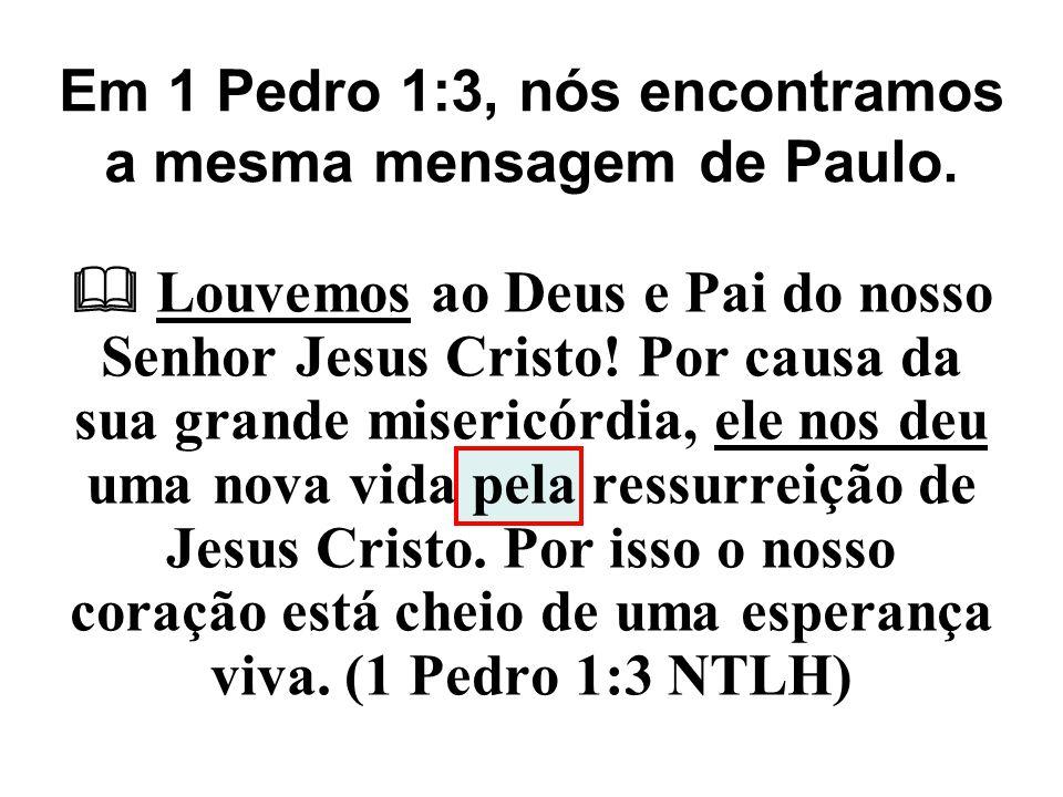 Em 1 Pedro 1:3, nós encontramos a mesma mensagem de Paulo.  Louvemos ao Deus e Pai do nosso Senhor Jesus Cristo! Por causa da sua grande misericórdia
