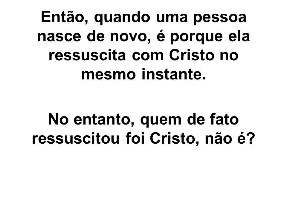 Então, quando uma pessoa nasce de novo, é porque ela ressuscita com Cristo no mesmo instante. No entanto, quem de fato ressuscitou foi Cristo, não é?