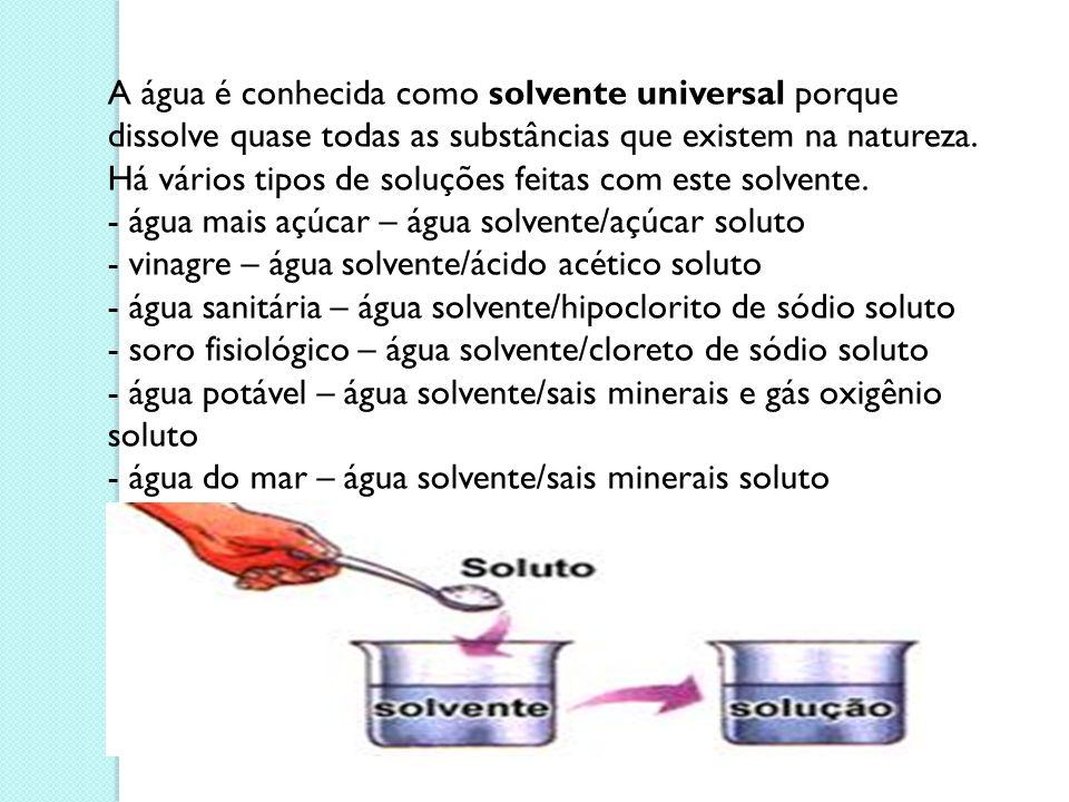 A água é conhecida como solvente universal porque dissolve quase todas as substâncias que existem na natureza. Há vários tipos de soluções feitas com