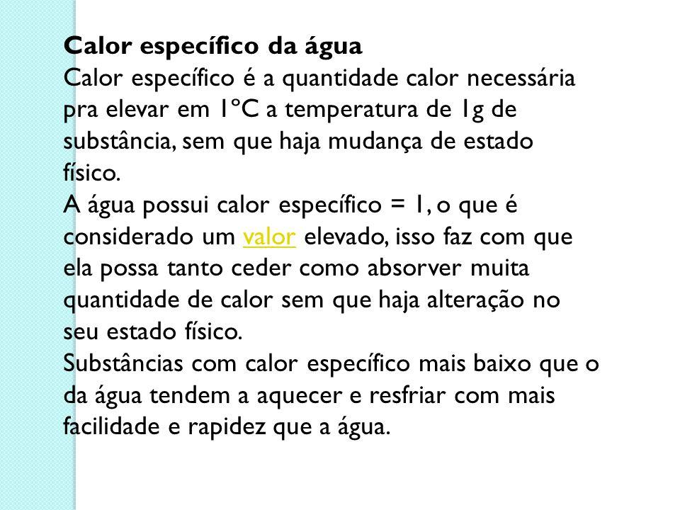 Calor específico da água Calor específico é a quantidade calor necessária pra elevar em 1ºC a temperatura de 1g de substância, sem que haja mudança de