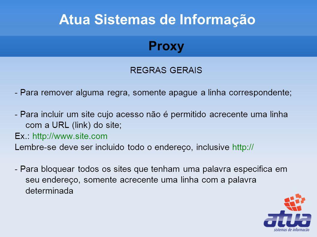 Proxy REGRAS GERAIS - Para remover alguma regra, somente apague a linha correspondente; - Para incluir um site cujo acesso não é permitido acrecente uma linha com a URL (link) do site; Ex.: http://www.site.com Lembre-se deve ser incluido todo o endereço, inclusive http:// - Para bloquear todos os sites que tenham uma palavra especifica em seu endereço, somente acrecente uma linha com a palavra determinada Atua Sistemas de Informação
