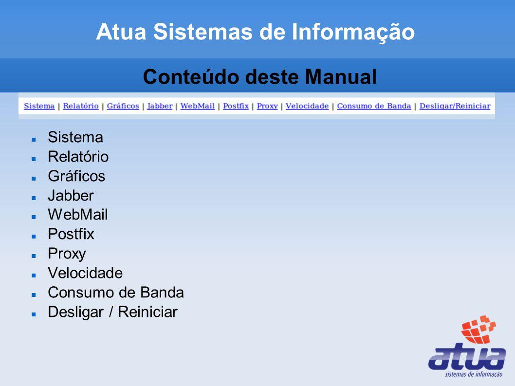 Atua Sistemas de Informação Conteúdo deste Manual Sistema Relatório Gráficos Jabber WebMail Postfix Proxy Velocidade Consumo de Banda Desligar / Reiniciar