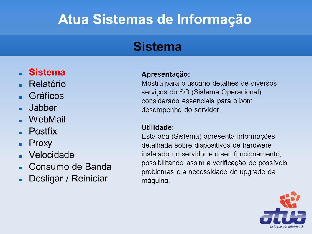 Atua Sistemas de Informação Sistema Relatório Gráficos Jabber WebMail Postfix Proxy Velocidade Consumo de Banda Desligar / Reiniciar Apresentação: Mostra para o usuário detalhes de diversos serviços do SO (Sistema Operacional) considerado essenciais para o bom desempenho do servidor.