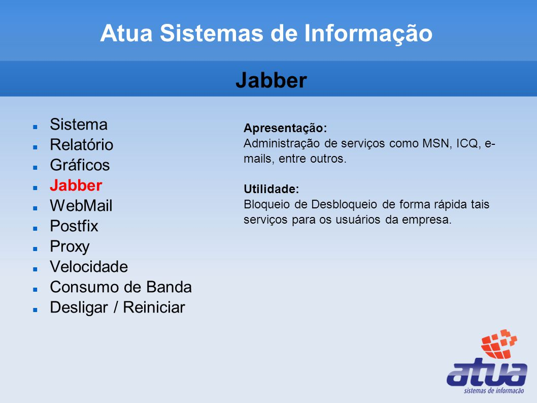 Jabber Sistema Relatório Gráficos Jabber WebMail Postfix Proxy Velocidade Consumo de Banda Desligar / Reiniciar Apresentação: Administração de serviços como MSN, ICQ, e- mails, entre outros.