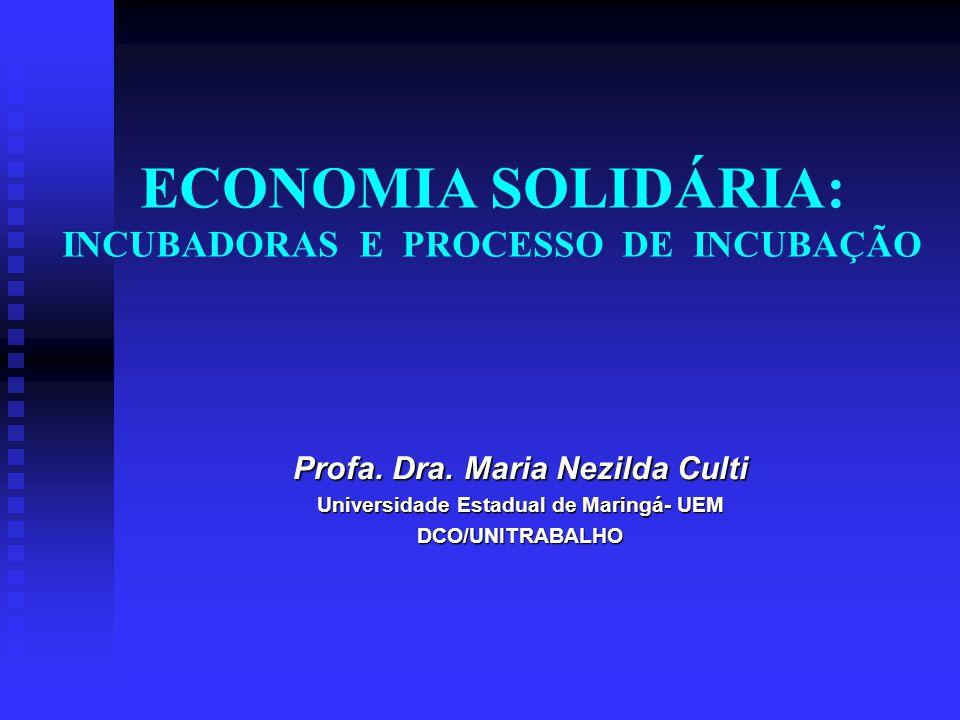 ECONOMIA SOLIDÁRIA: INCUBADORAS E PROCESSO DE INCUBAÇÃO Profa. Dra. Maria Nezilda Culti Universidade Estadual de Maringá- UEM DCO/UNITRABALHO