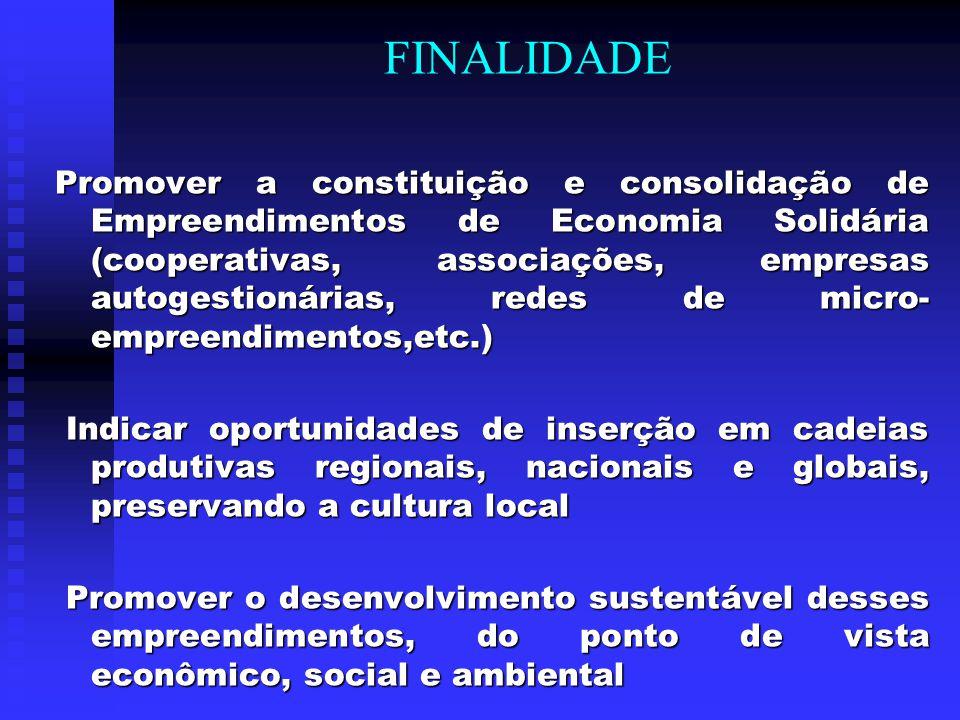 FINALIDADE Promover a constituição e consolidação de Empreendimentos de Economia Solidária (cooperativas, associações, empresas autogestionárias, rede
