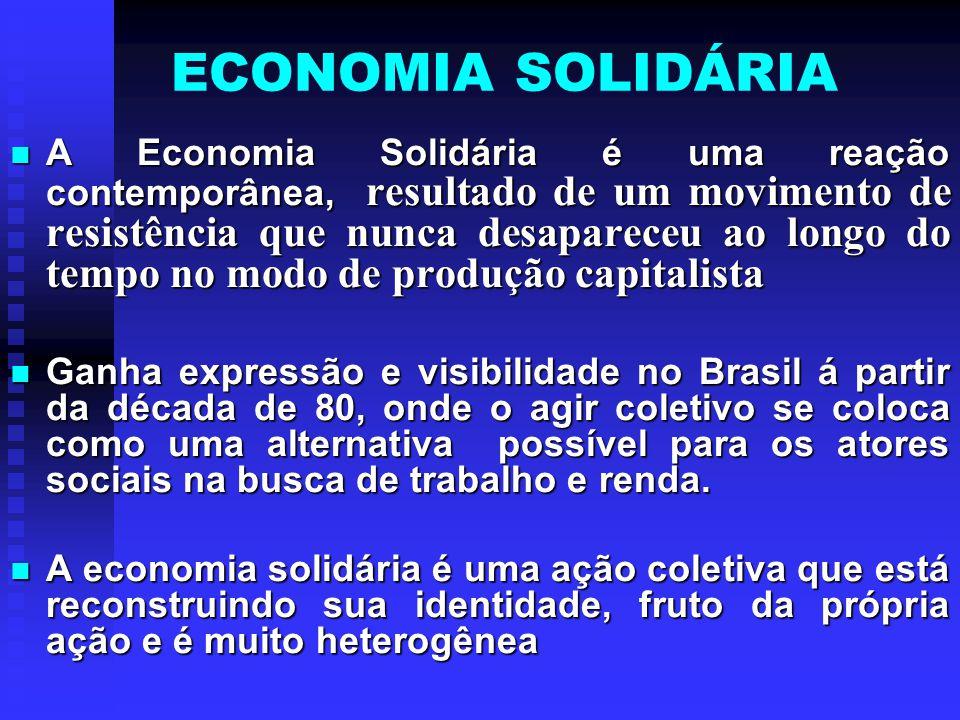 ECONOMIA SOLIDÁRIA A Economia Solidária é uma reação contemporânea, resultado de um movimento de resistência que nunca desapareceu ao longo do tempo n