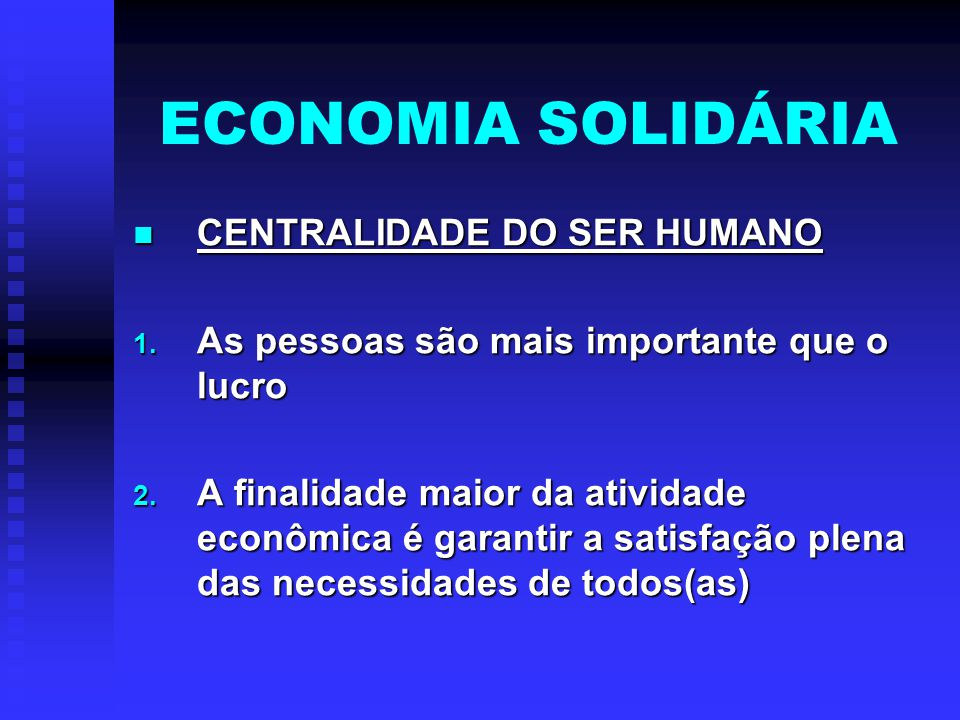 ECONOMIA SOLIDÁRIA CENTRALIDADE DO SER HUMANO CENTRALIDADE DO SER HUMANO 1. As pessoas são mais importante que o lucro 2. A finalidade maior da ativid
