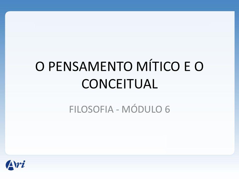 O PENSAMENTO MÍTICO E O CONCEITUAL FILOSOFIA - MÓDULO 6