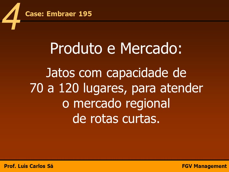 Produto e Mercado: Jatos com capacidade de 70 a 120 lugares, para atender o mercado regional de rotas curtas. Case: Embraer 195 4 Prof. Luis Carlos Sá