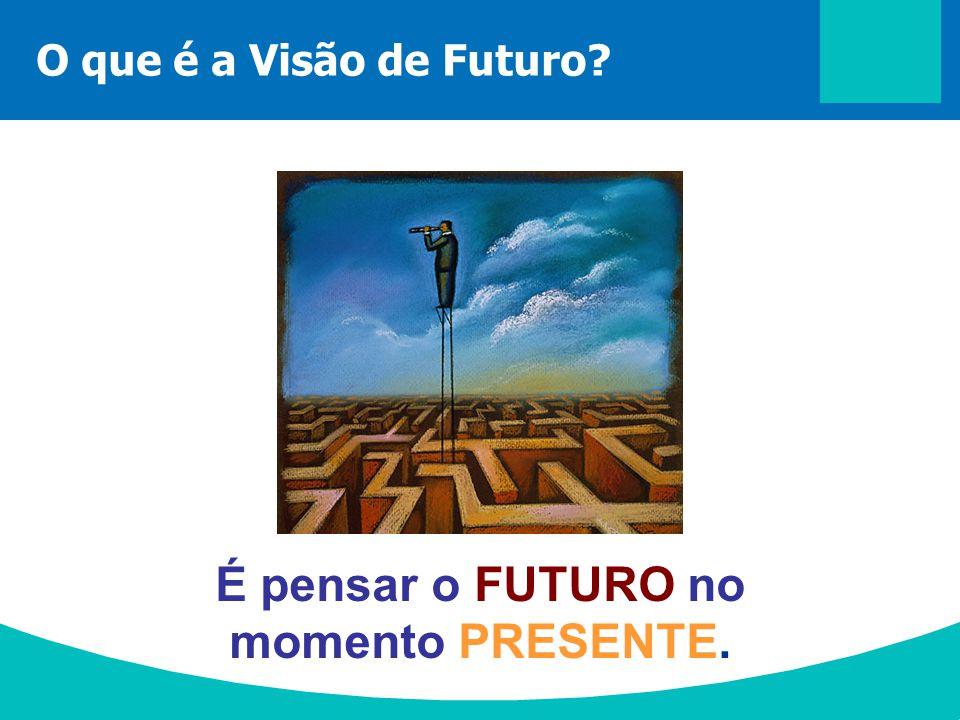 O que é a Visão de Futuro? É pensar o FUTURO no momento PRESENTE.