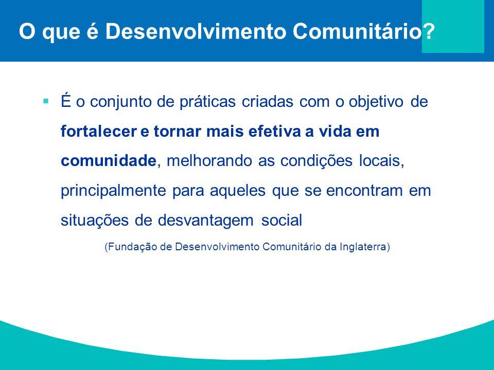 O que é Desenvolvimento Comunitário?  É o conjunto de práticas criadas com o objetivo de fortalecer e tornar mais efetiva a vida em comunidade, melho