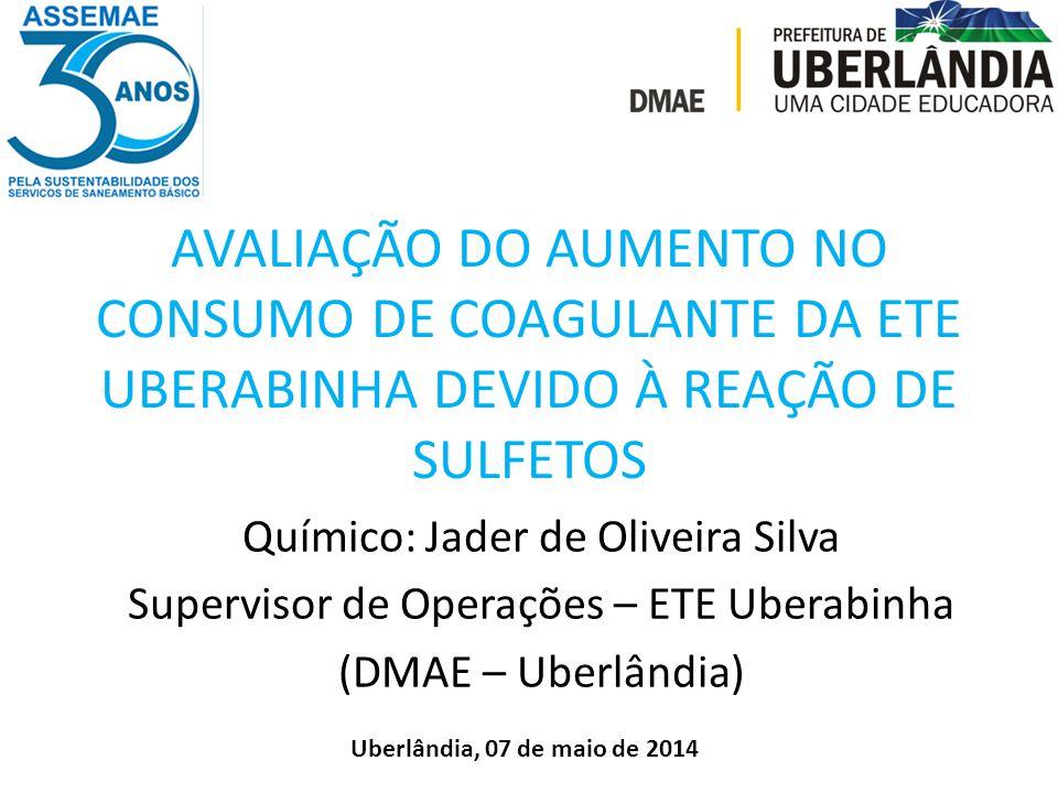AVALIAÇÃO DO AUMENTO NO CONSUMO DE COAGULANTE DA ETE UBERABINHA DEVIDO À REAÇÃO DE SULFETOS Químico: Jader de Oliveira Silva Supervisor de Operações –