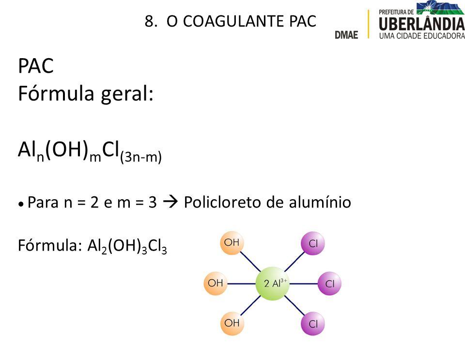 PAC Fórmula geral: Al n (OH) m Cl (3n-m) ● Para n = 2 e m = 3  Policloreto de alumínio Fórmula: Al 2 (OH) 3 Cl 3 8. O COAGULANTE PAC