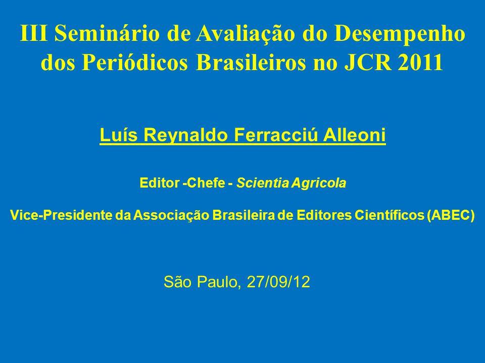III Seminário de Avaliação do Desempenho dos Periódicos Brasileiros no JCR 2011 Luís Reynaldo Ferracciú Alleoni Editor -Chefe - Scientia Agricola Vice-Presidente da Associação Brasileira de Editores Científicos (ABEC) São Paulo, 27/09/12