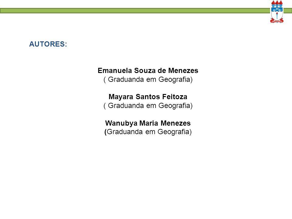 AUTORES: Emanuela Souza de Menezes ( Graduanda em Geografia) Mayara Santos Feitoza ( Graduanda em Geografia) Wanubya Maria Menezes (Graduanda em Geogr