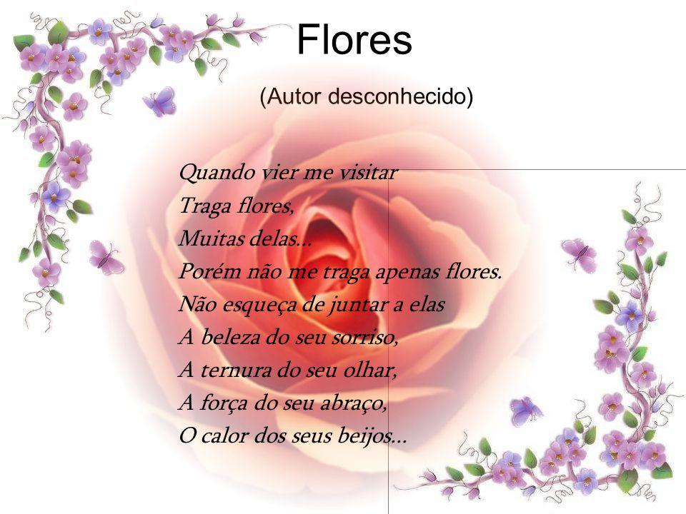 Flores (Autor desconhecido) Quando vier me visitar Traga flores, Muitas delas...