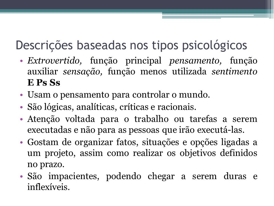 Descrições baseadas nos tipos psicológicos Extrovertido, função principal pensamento, função auxiliar sensação, função menos utilizada sentimento E Ps Ss Usam o pensamento para controlar o mundo.