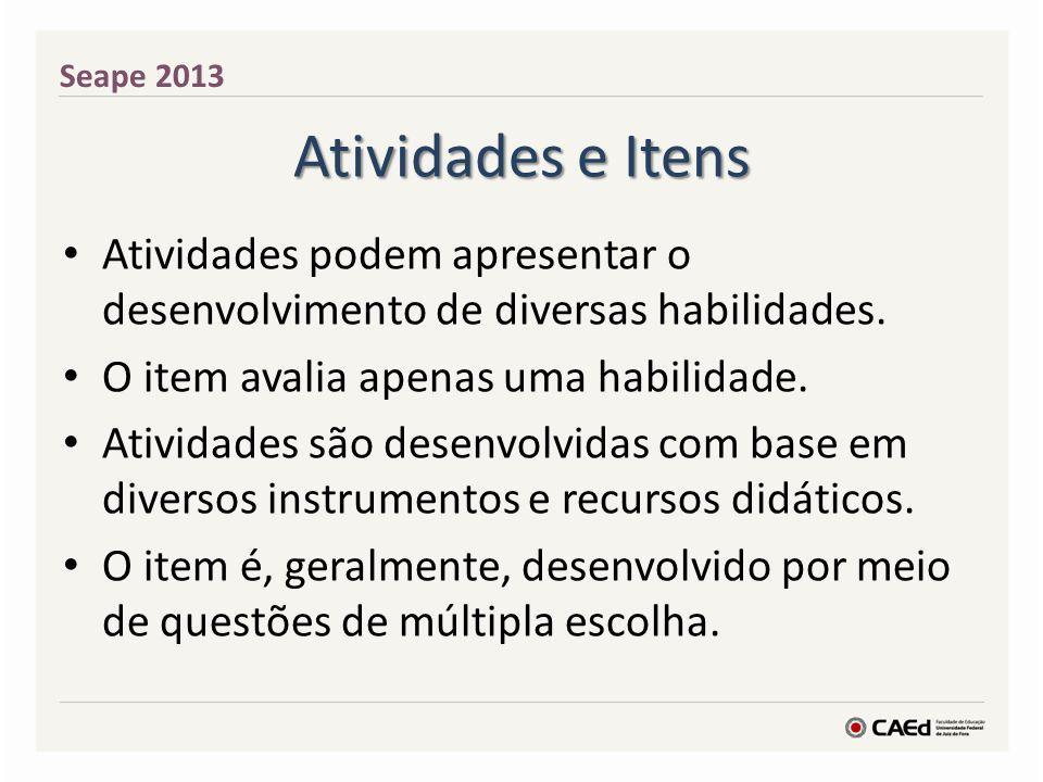 Atividades e Itens Seape 2013 Atividades podem apresentar o desenvolvimento de diversas habilidades. O item avalia apenas uma habilidade. Atividades s