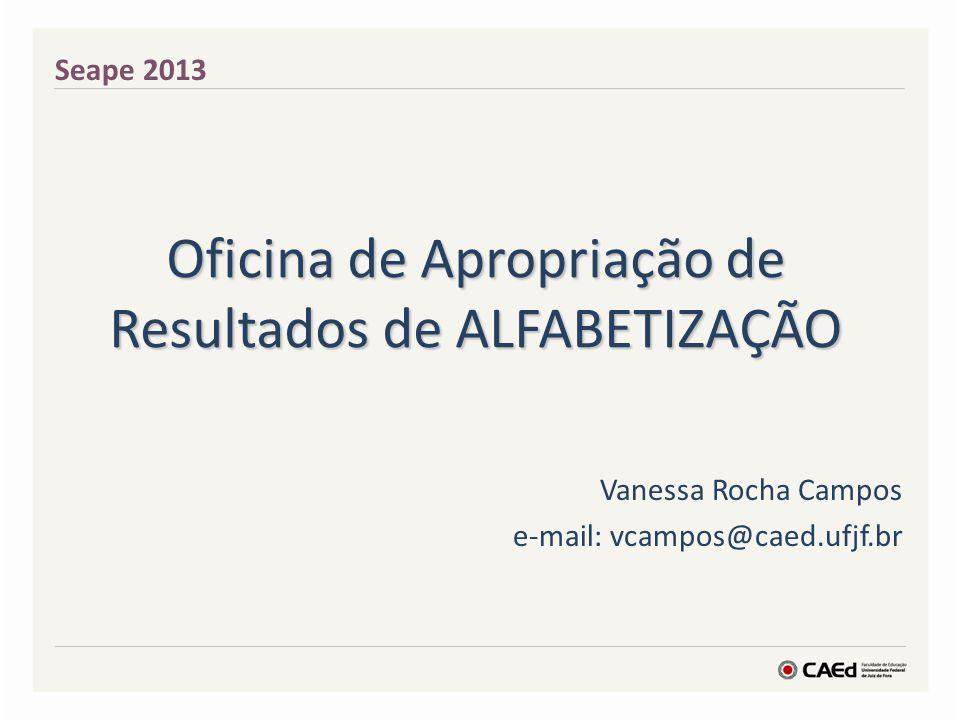 Oficina de Apropriação de Resultados de ALFABETIZAÇÃO Vanessa Rocha Campos e-mail: vcampos@caed.ufjf.br Seape 2013