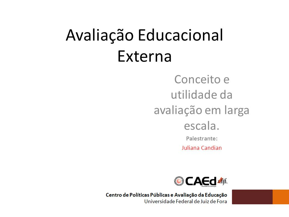 Avaliação Educacional Externa Conceito e utilidade da avaliação em larga escala. Palestrante: Juliana Candian