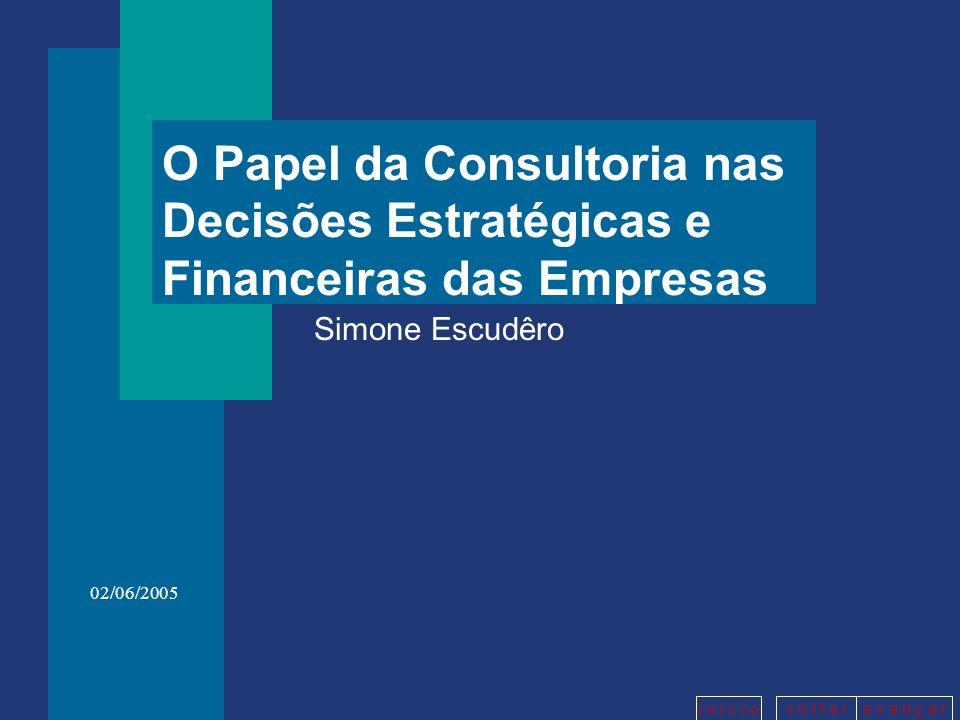 v o l t a ra v a n ç a r i n í c i o 02/06/2005 O Papel da Consultoria nas Decisões Estratégicas e Financeiras das Empresas Simone Escudêro