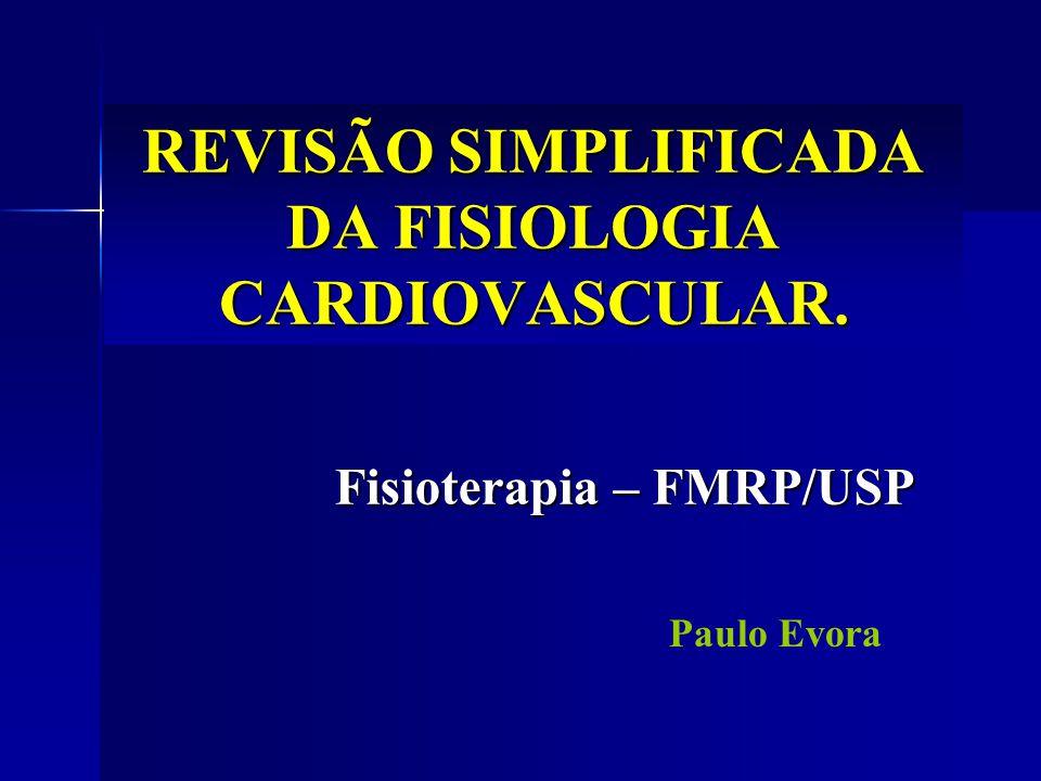 REVISÃO SIMPLIFICADA DA FISIOLOGIA CARDIOVASCULAR. Fisioterapia – FMRP/USP Paulo Evora