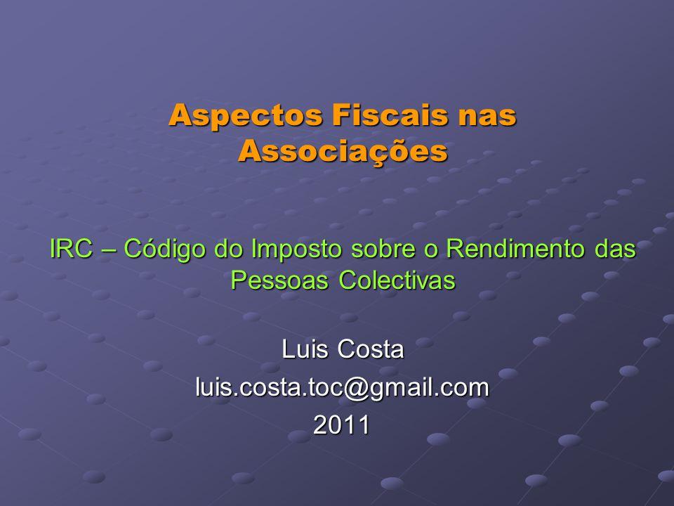 Aspectos Fiscais nas Associações IRC – Código do Imposto sobre o Rendimento das Pessoas Colectivas Luis Costa luis.costa.toc@gmail.com2011