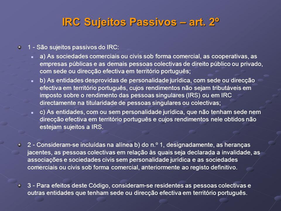 IRC Sujeitos Passivos – art. 2º 1 - São sujeitos passivos do IRC: a) As sociedades comerciais ou civis sob forma comercial, as cooperativas, as empres
