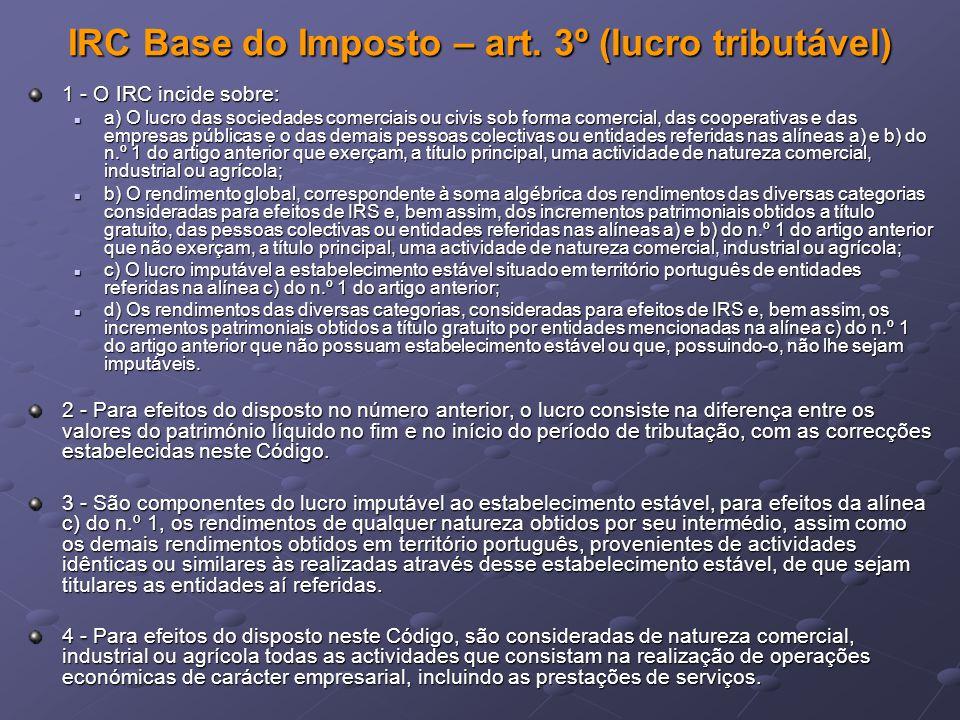 IRC Base do Imposto – art. 3º (lucro tributável) 1 - O IRC incide sobre: a) O lucro das sociedades comerciais ou civis sob forma comercial, das cooper