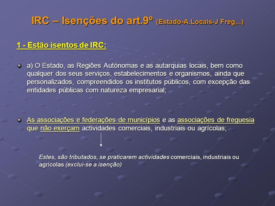 IRC – Isenções do art.9º (Estado-A.Locais-J Freg,..) 1 - Estão isentos de IRC: a) O Estado, as Regiões Autónomas e as autarquias locais, bem como qual