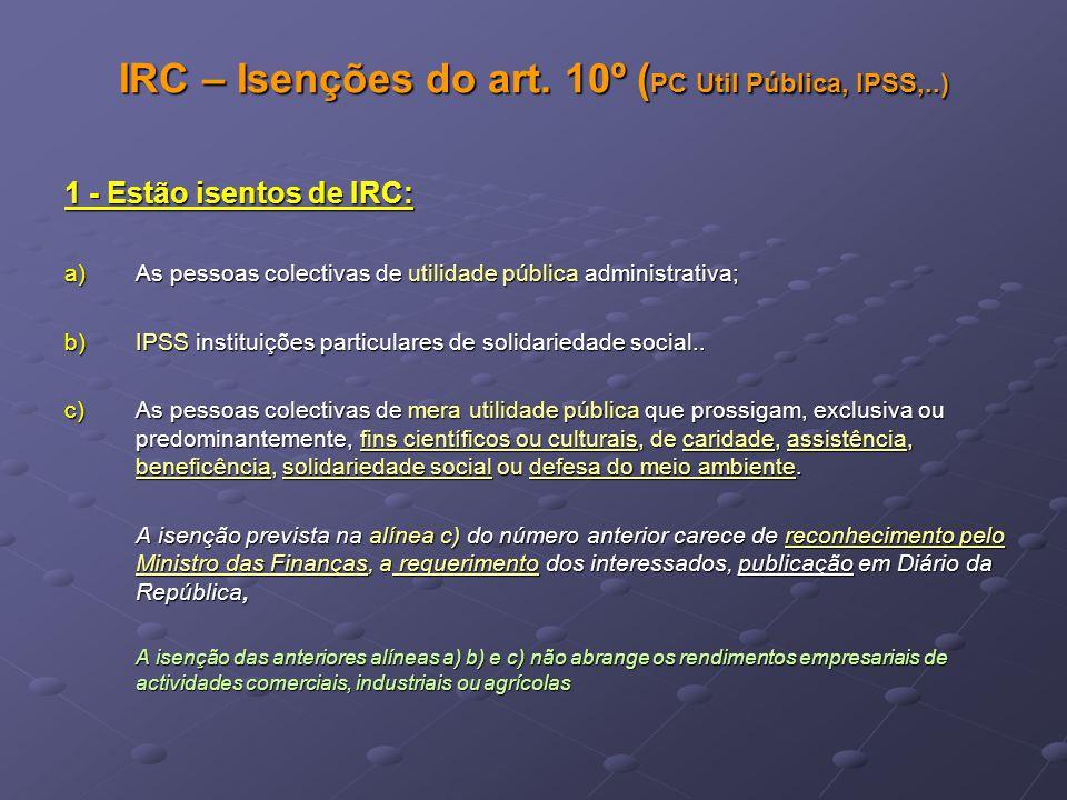 IRC – Isenções do art. 10º ( PC Util Pública, IPSS,..) 1 - Estão isentos de IRC: a)As pessoas colectivas de utilidade pública administrativa; b)IPSS i