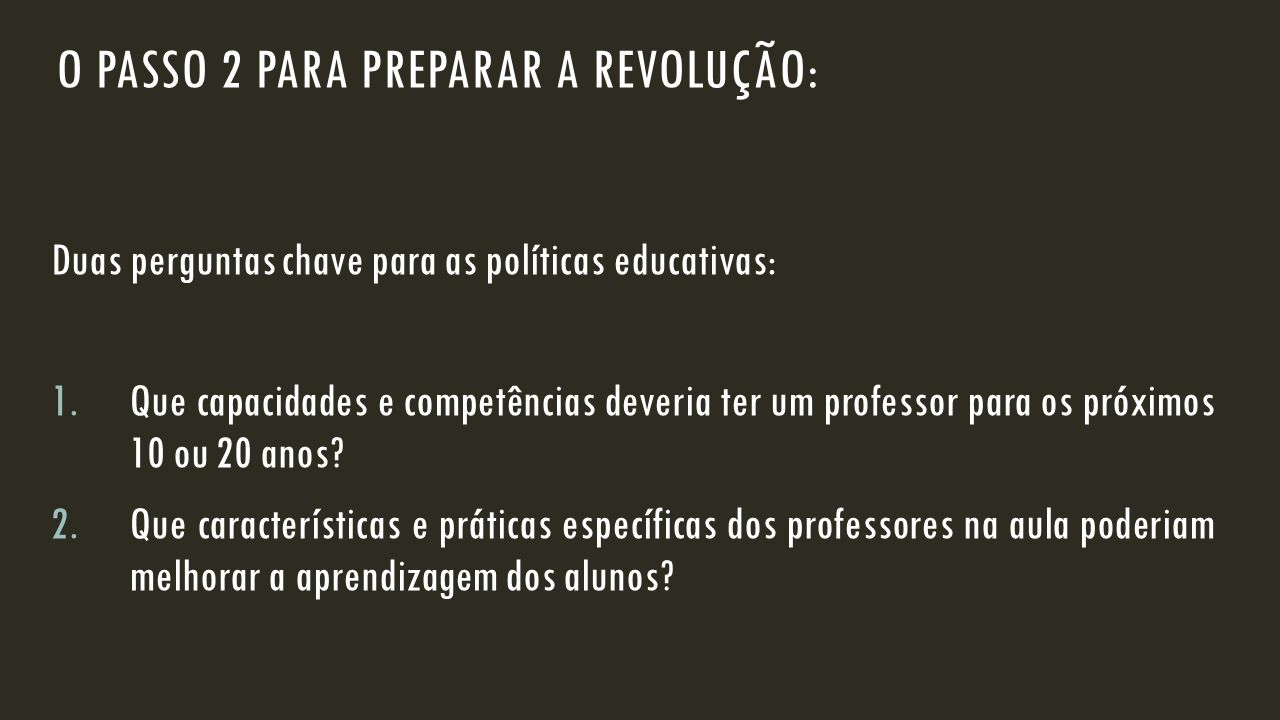 O PASSO 2 PARA PREPARAR A REVOLUÇÃO: Duas perguntas chave para as políticas educativas: 1.Que capacidades e competências deveria ter um professor para