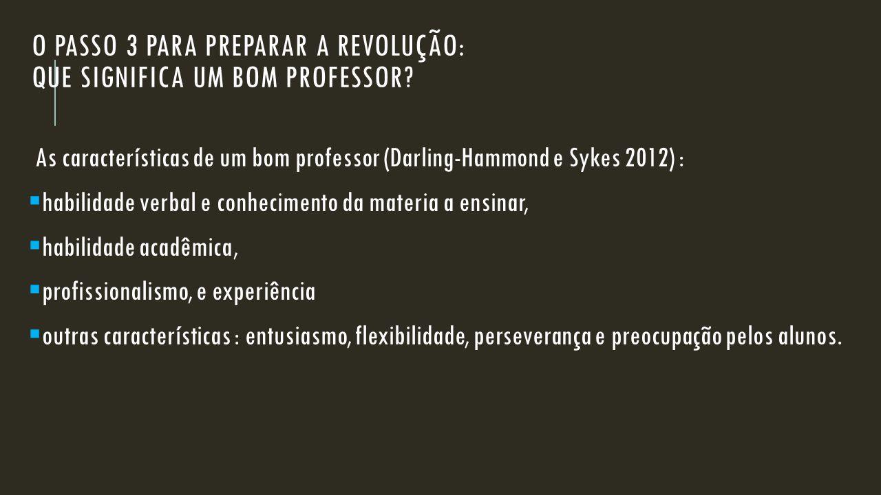 O PASSO 3 PARA PREPARAR A REVOLUÇÃO: QUE SIGNIFICA UM BOM PROFESSOR? As características de um bom professor (Darling-Hammond e Sykes 2012) :  habilid