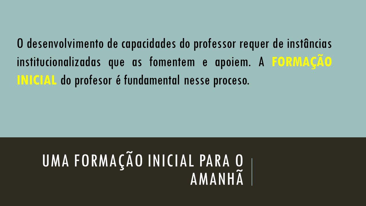 UMA FORMAÇÃO INICIAL PARA O AMANHÃ O desenvolvimento de capacidades do professor requer de instâncias institucionalizadas que as fomentem e apoiem. A