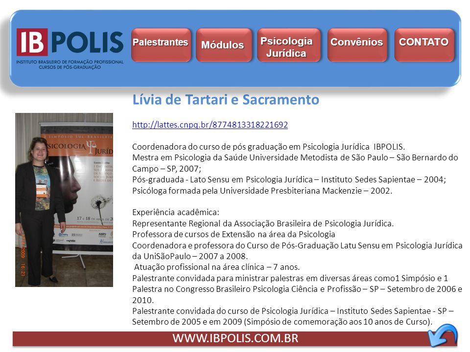 Lívia de Tartari e Sacramento http://lattes.cnpq.br/8774813318221692 Coordenadora do curso de pós graduação em Psicologia Jurídica IBPOLIS. Mestra em