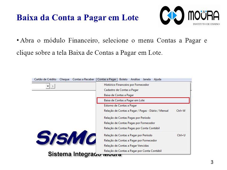 Baixa da Conta a Pagar em Lote Abra o módulo Financeiro, selecione o menu Contas a Pagar e clique sobre a tela Baixa de Contas a Pagar em Lote. 3