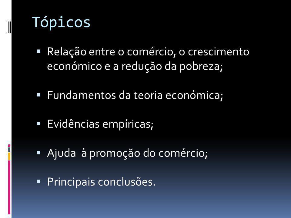 Tópicos  Relação entre o comércio, o crescimento económico e a redução da pobreza;  Fundamentos da teoria económica;  Evidências empíricas;  Ajuda à promoção do comércio;  Principais conclusões.