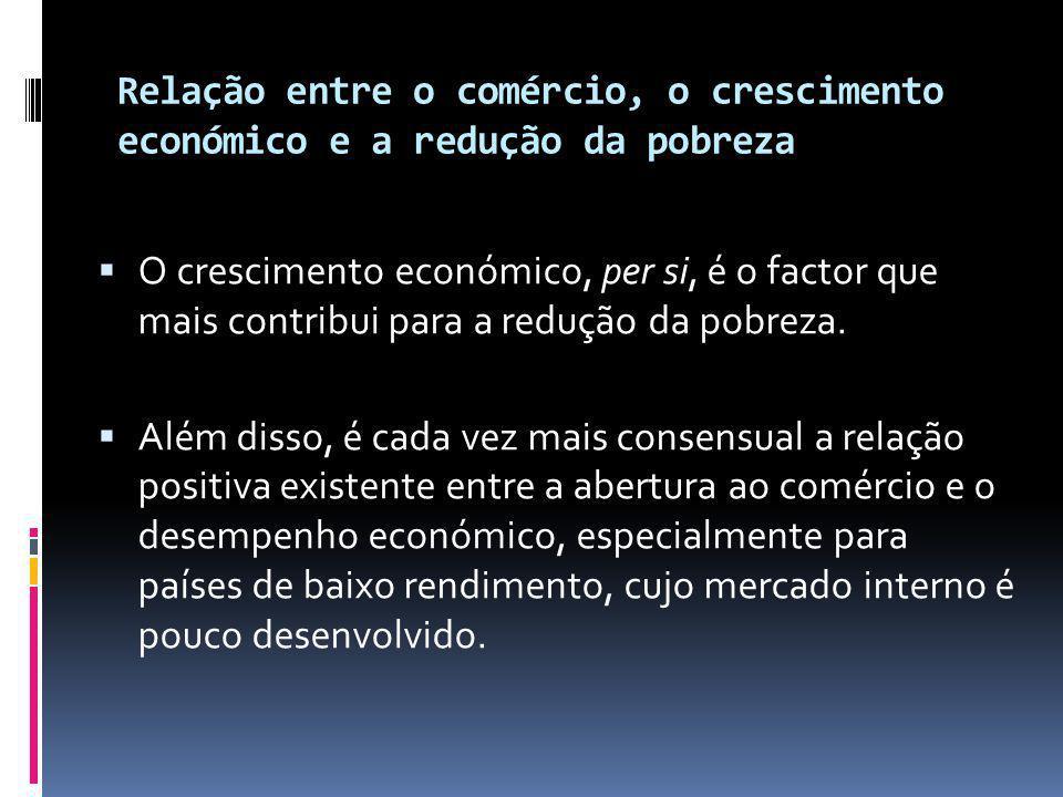 Relação entre o comércio, o crescimento económico e a redução da pobreza  O crescimento económico, per si, é o factor que mais contribui para a redução da pobreza.