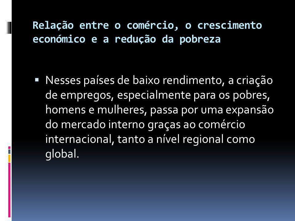 Relação entre o comércio, o crescimento económico e a redução da pobreza  Nesses países de baixo rendimento, a criação de empregos, especialmente para os pobres, homens e mulheres, passa por uma expansão do mercado interno graças ao comércio internacional, tanto a nível regional como global.