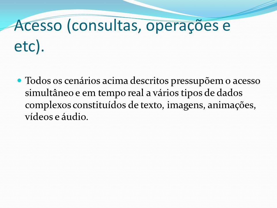 Acesso (consultas, operações e etc). Todos os cenários acima descritos pressupõem o acesso simultâneo e em tempo real a vários tipos de dados complexo