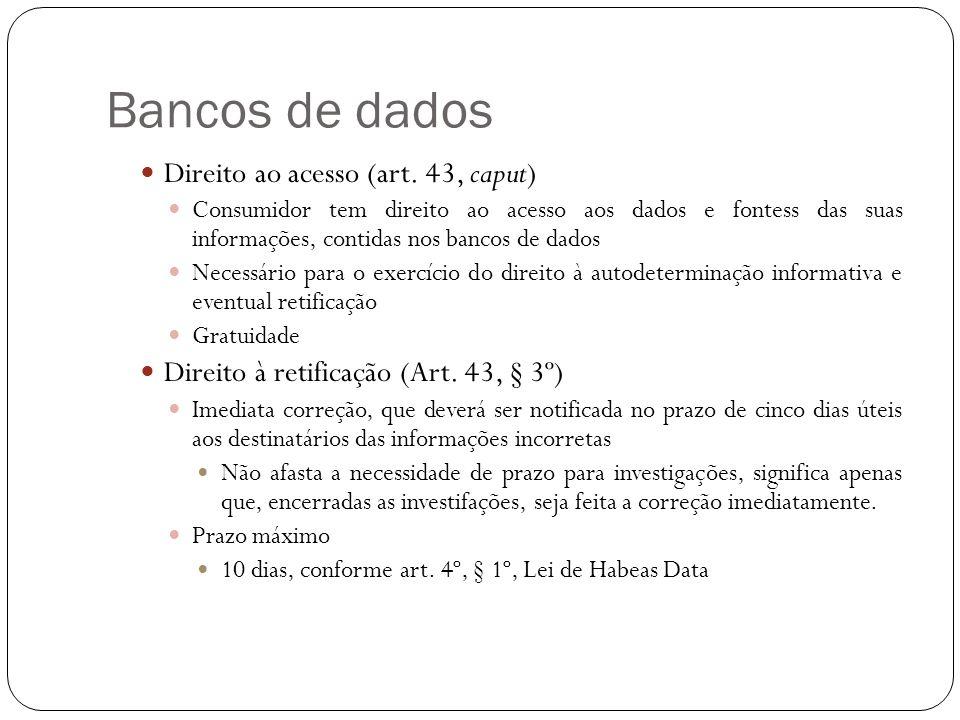 Bancos de dados Direito ao acesso (art. 43, caput) Consumidor tem direito ao acesso aos dados e fontess das suas informações, contidas nos bancos de d