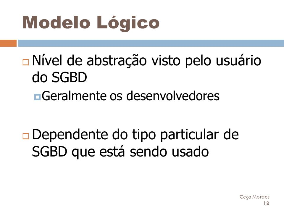 Ceça Moraes 18 Modelo Lógico  Nível de abstração visto pelo usuário do SGBD  Geralmente os desenvolvedores  Dependente do tipo particular de SGBD q