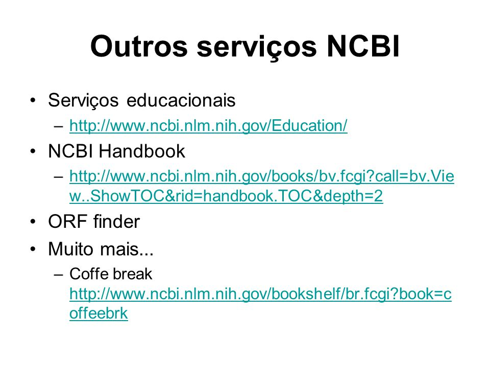 Outros serviços NCBI Serviços educacionais –http://www.ncbi.nlm.nih.gov/Education/http://www.ncbi.nlm.nih.gov/Education/ NCBI Handbook –http://www.ncbi.nlm.nih.gov/books/bv.fcgi?call=bv.Vie w..ShowTOC&rid=handbook.TOC&depth=2http://www.ncbi.nlm.nih.gov/books/bv.fcgi?call=bv.Vie w..ShowTOC&rid=handbook.TOC&depth=2 ORF finder Muito mais...