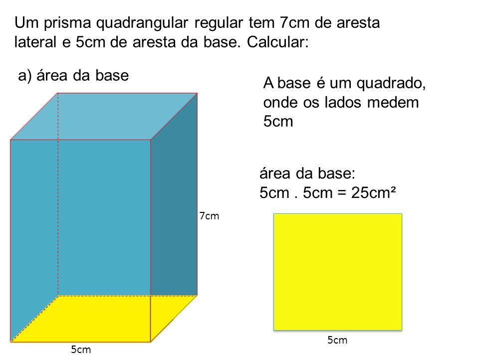 Um prisma quadrangular regular tem 7cm de aresta lateral e 5cm de aresta da base. Calcular: a) área da base 5cm área da base: 5cm. 5cm = 25cm² A base