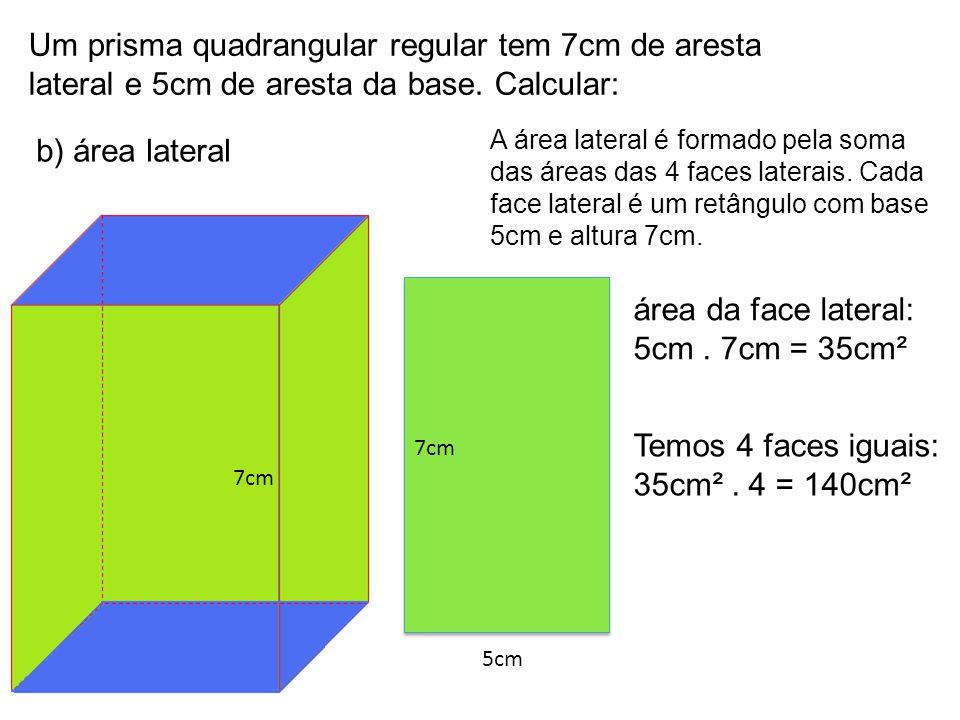 Um prisma quadrangular regular tem 7cm de aresta lateral e 5cm de aresta da base. Calcular: b) área lateral A área lateral é formado pela soma das áre