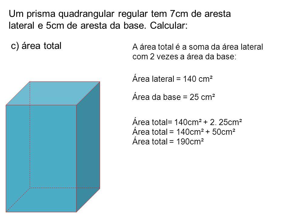 Um prisma quadrangular regular tem 7cm de aresta lateral e 5cm de aresta da base. Calcular: c) área total A área total é a soma da área lateral com 2