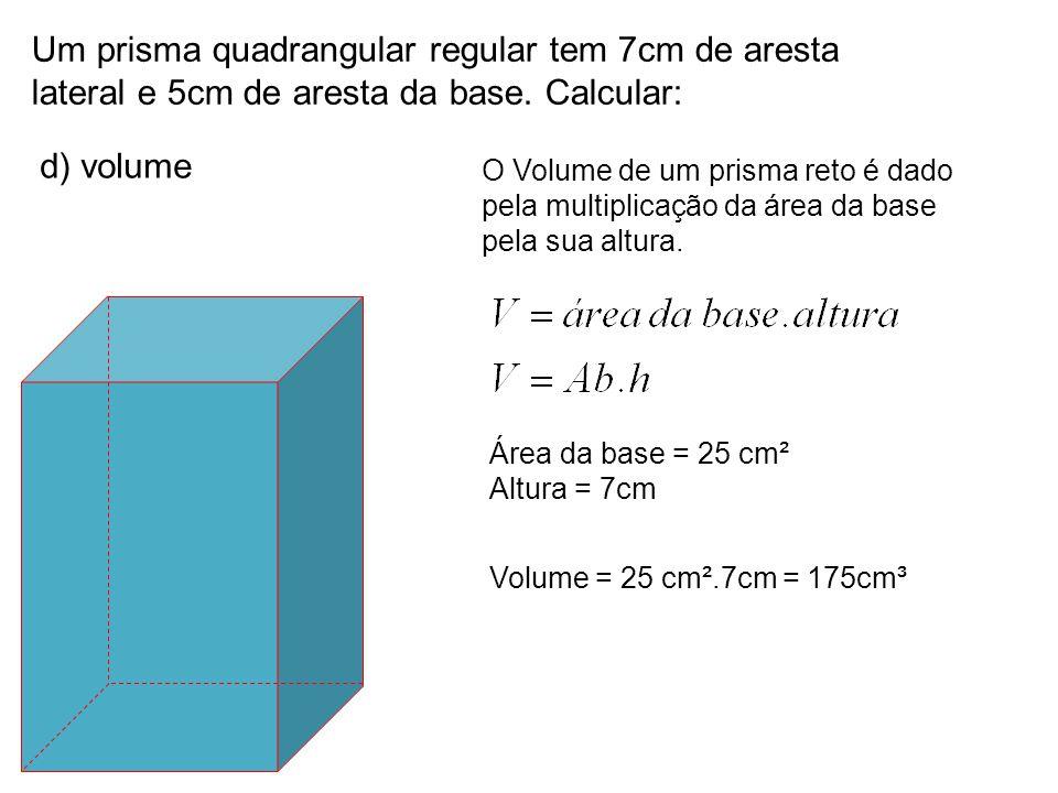 Um prisma quadrangular regular tem 7cm de aresta lateral e 5cm de aresta da base. Calcular: d) volume O Volume de um prisma reto é dado pela multiplic