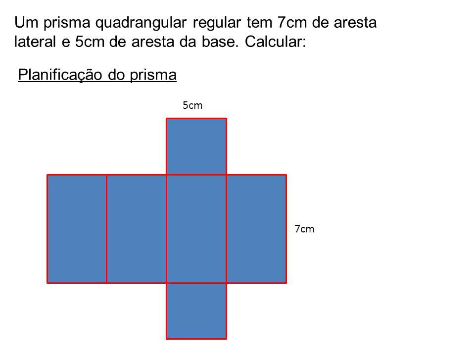 Um prisma quadrangular regular tem 7cm de aresta lateral e 5cm de aresta da base.